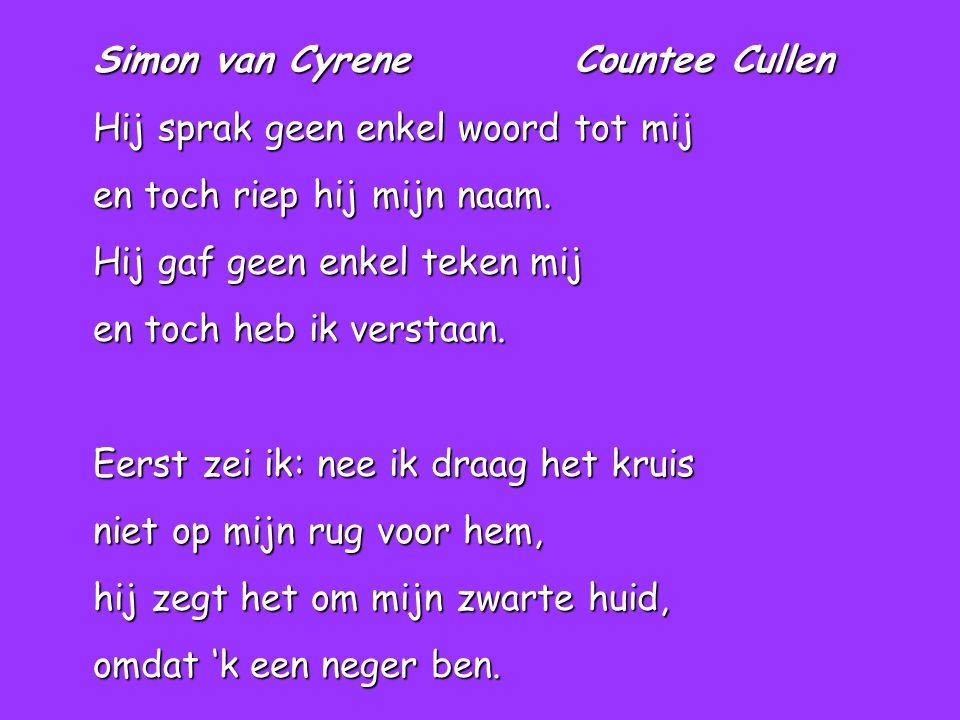 Simon van Cyrene Countee Cullen Hij sprak geen enkel woord tot mij en toch riep hij mijn naam. Hij gaf geen enkel teken mij en toch heb ik verstaan. E