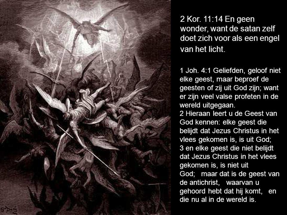 2 Kor. 11:14 En geen wonder, want de satan zelf doet zich voor als een engel van het licht. 1 Joh. 4:1 Geliefden, geloof niet elke geest, maar beproef