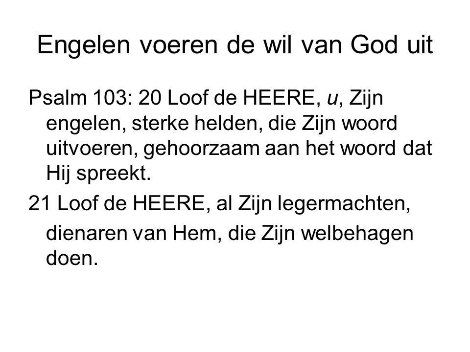 Engelen voeren de wil van God uit Psalm 103: 20 Loof de HEERE, u, Zijn engelen, sterke helden, die Zijn woord uitvoeren, gehoorzaam aan het woord dat
