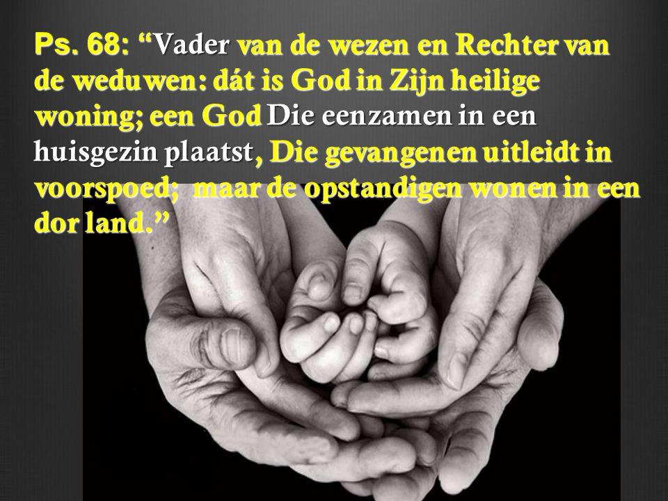 """Ps. 68: """" Vader van de wezen en Rechter van de weduwen: dát is God in Zijn heilige woning; een God Die eenzamen in een huisgezin plaatst, Die gevangen"""