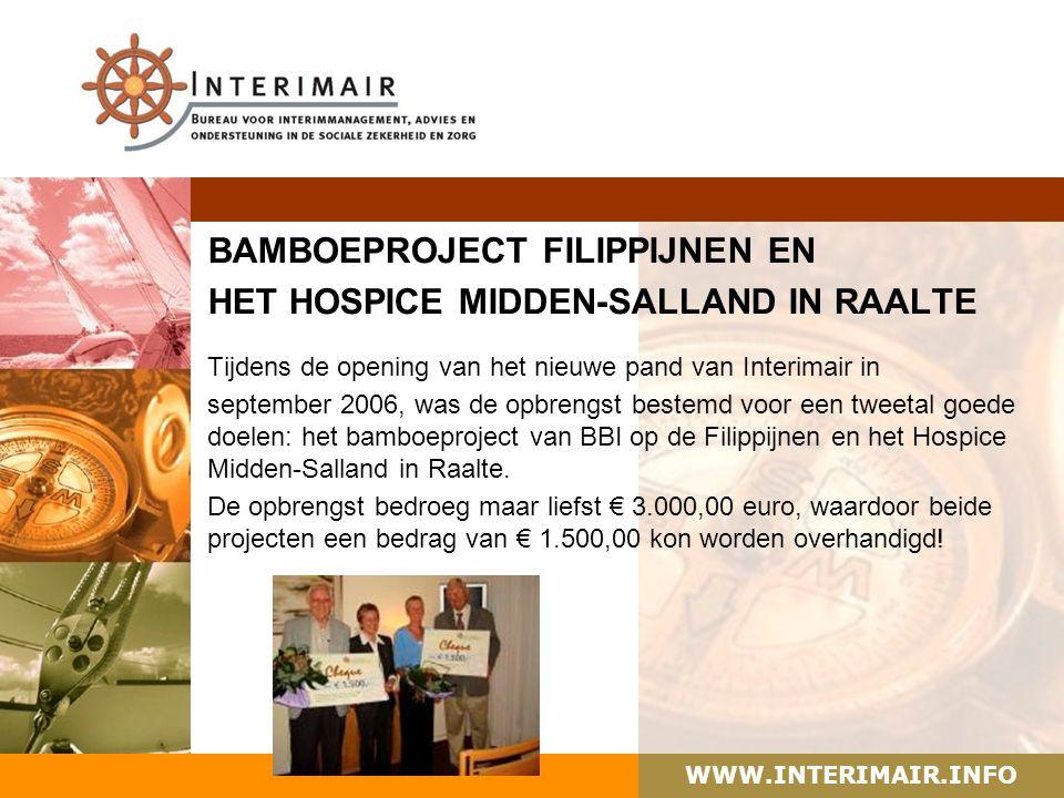 WWW.INTERIMAIR.INFO BAMBOEPROJECT FILIPPIJNEN EN HET HOSPICE MIDDEN-SALLAND IN RAALTE Tijdens de opening van het nieuwe pand van Interimair in september 2006, was de opbrengst bestemd voor een tweetal goede doelen: het bamboeproject van BBI op de Filippijnen en het Hospice Midden-Salland in Raalte.