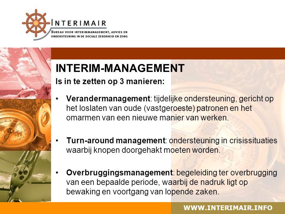 WWW.INTERIMAIR.INFO INTERIM-MANAGEMENT Is in te zetten op 3 manieren: Verandermanagement: tijdelijke ondersteuning, gericht op het loslaten van oude (vastgeroeste) patronen en het omarmen van een nieuwe manier van werken.