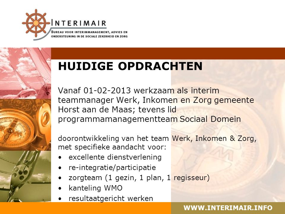 WWW.INTERIMAIR.INFO HUIDIGE OPDRACHTEN Vanaf 01-02-2013 werkzaam als interim teammanager Werk, Inkomen en Zorg gemeente Horst aan de Maas; tevens lid