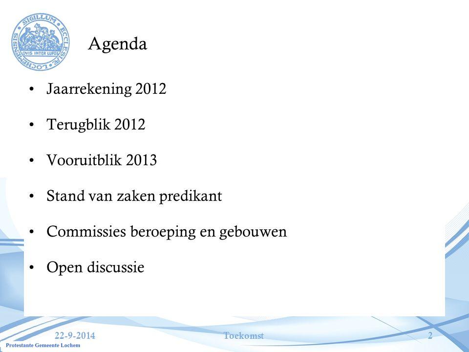 22-9-2014Toekomst2 Agenda Jaarrekening 2012 Terugblik 2012 Vooruitblik 2013 Stand van zaken predikant Commissies beroeping en gebouwen Open discussie