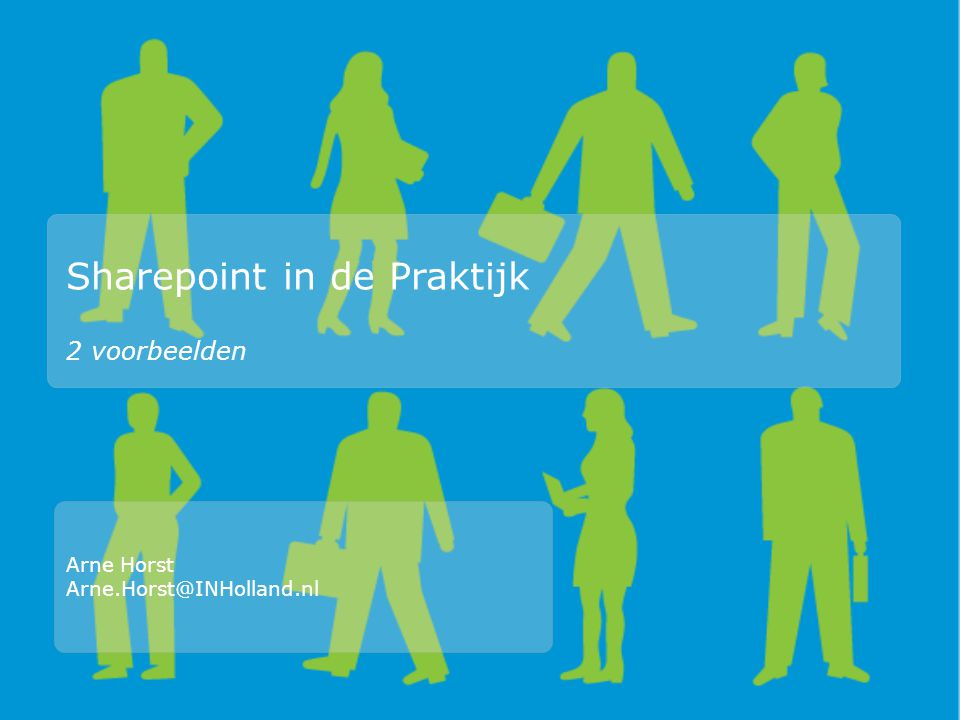 Sharepoint in de Praktijk 2 voorbeelden Arne Horst Arne.Horst@INHolland.nl