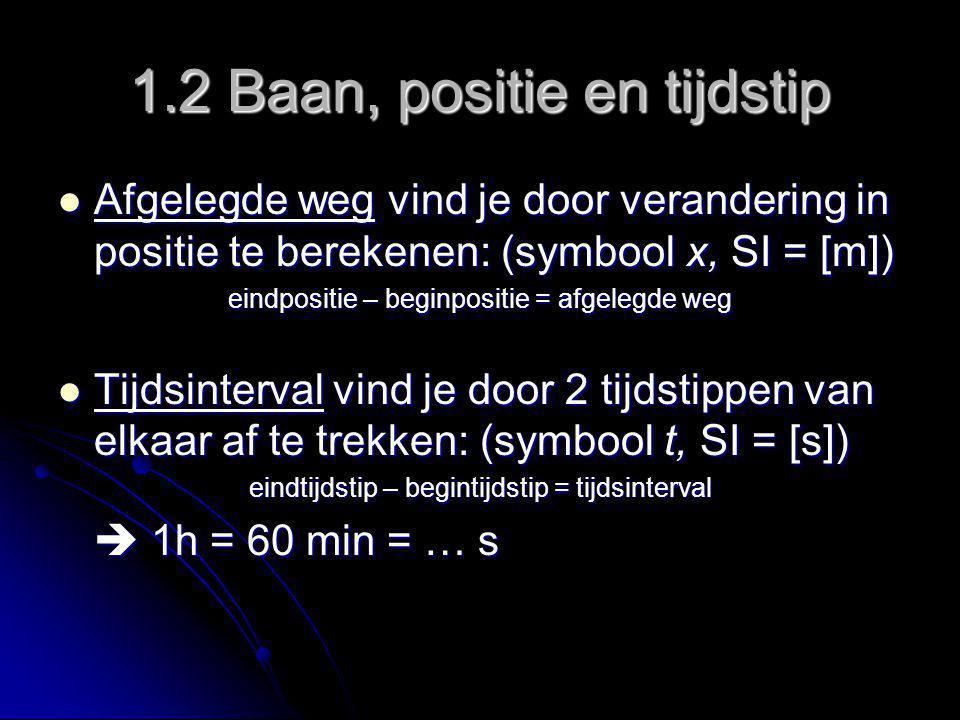 1.2 Baan, positie en tijdstip Afgelegde weg vind je door verandering in positie te berekenen: (symbool x, SI = [m]) Afgelegde weg vind je door verande