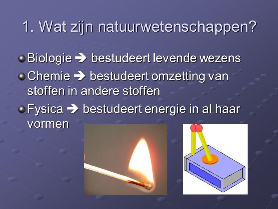 Biologie  bestudeert levende wezens Chemie  bestudeert omzetting van stoffen in andere stoffen Fysica  bestudeert energie in al haar vormen 1. Wat
