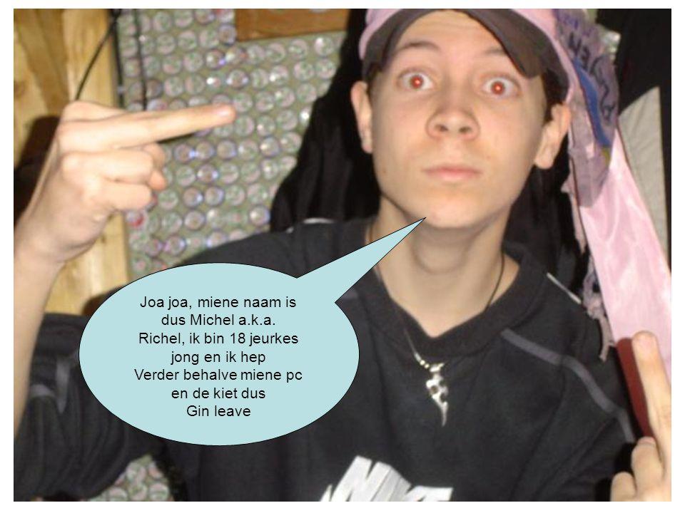 Joa joa, miene naam is dus Michel a.k.a. Richel, ik bin 18 jeurkes jong en ik hep Verder behalve miene pc en de kiet dus Gin leave