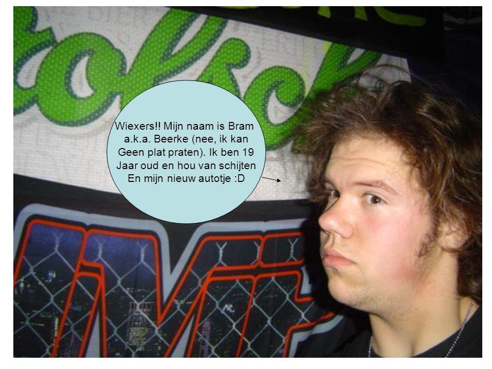 Wiexers!! Mijn naam is Bram a.k.a. Beerke (nee, ik kan Geen plat praten). Ik ben 19 Jaar oud en hou van schijten En mijn nieuw autotje :D