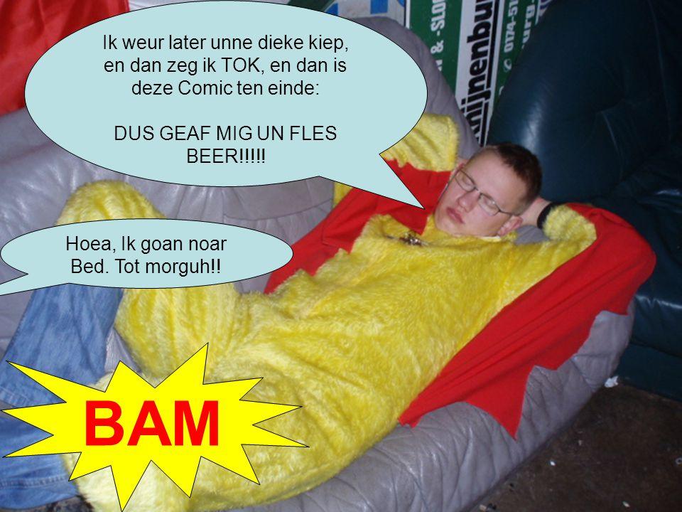 Ik weur later unne dieke kiep, en dan zeg ik TOK, en dan is deze Comic ten einde: DUS GEAF MIG UN FLES BEER!!!!.