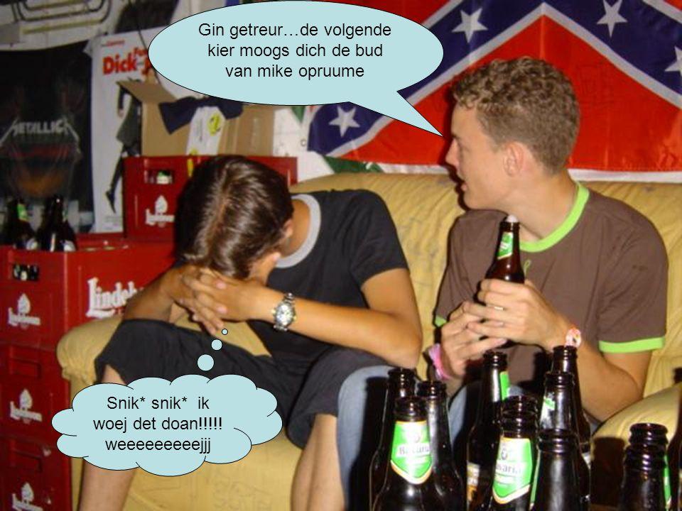 Gin getreur…de volgende kier moogs dich de bud van mike opruume Snik* snik* ik woej det doan!!!!.