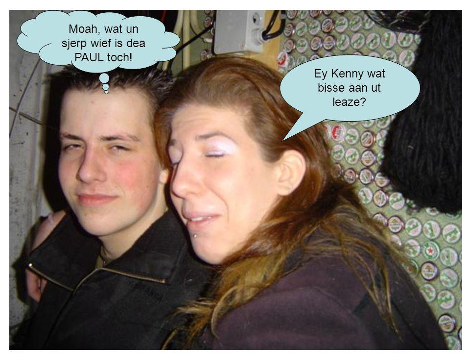 Ey Kenny wat bisse aan ut leaze Moah, wat un sjerp wief is dea PAUL toch!