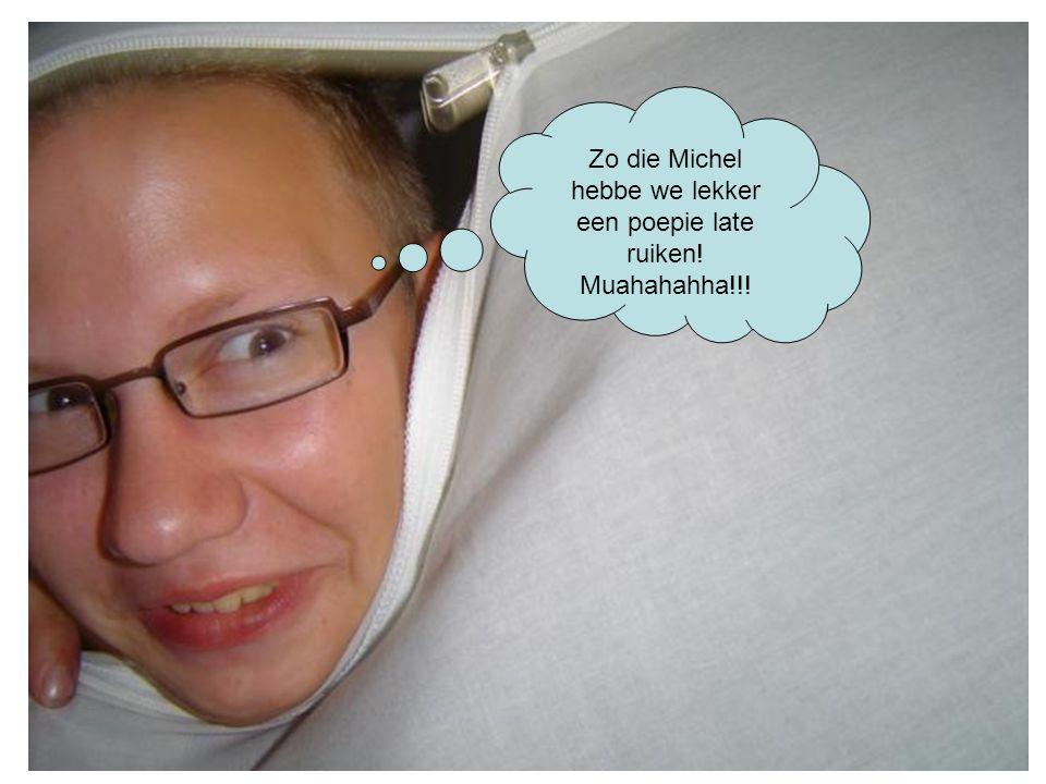 Zo die Michel hebbe we lekker een poepie late ruiken! Muahahahha!!!