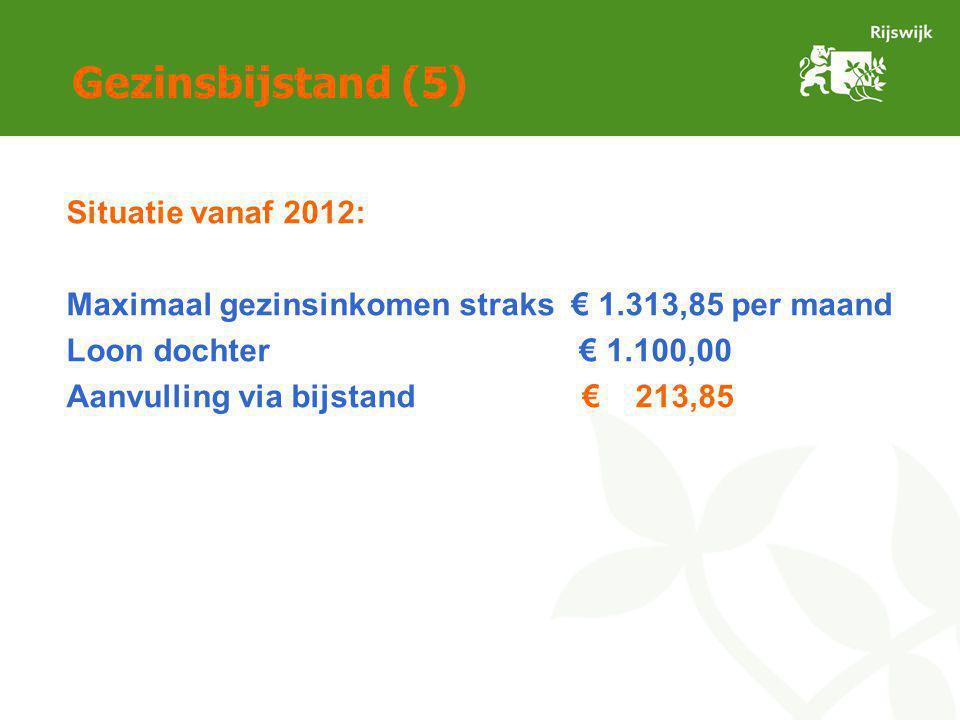 Gezinsbijstand (5) Situatie vanaf 2012: Maximaal gezinsinkomen straks € 1.313,85 per maand Loon dochter € 1.100,00 Aanvulling via bijstand € 213,85