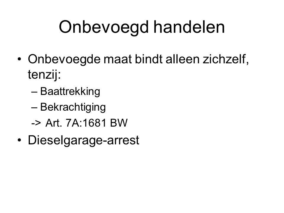 Onbevoegd handelen Onbevoegde maat bindt alleen zichzelf, tenzij: –Baattrekking –Bekrachtiging ->Art. 7A:1681 BW Dieselgarage-arrest