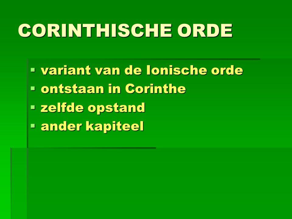 CORINTHISCHE ORDE  variant van de Ionische orde  ontstaan in Corinthe  zelfde opstand  ander kapiteel