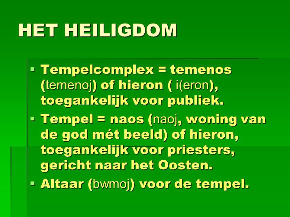 HET HEILIGDOM  Tempelcomplex = temenos ( temenoj ) of hieron ( i(eron ), toegankelijk voor publiek.  Tempel = naos ( naoj, woning van de god mét bee