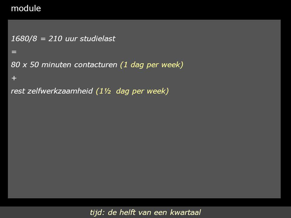 tijd: de helft van een kwartaal module 1680/8 = 210 uur studielast = 80 x 50 minuten contacturen (1 dag per week) + rest zelfwerkzaamheid (1½ dag per