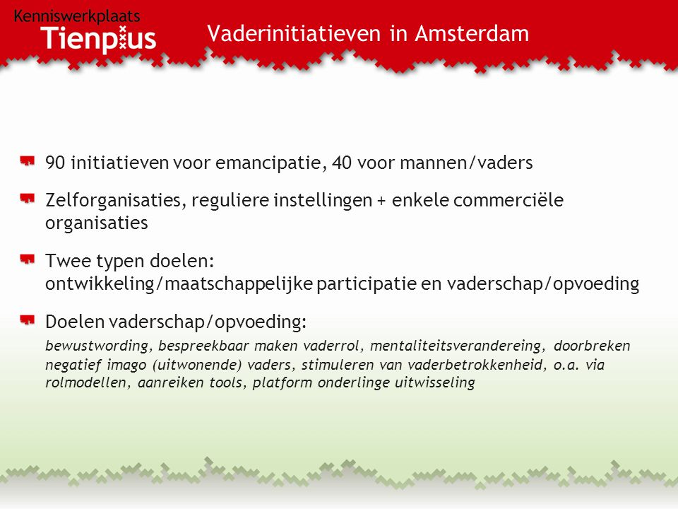 Vaderinitiatieven in Amsterdam 90 initiatieven voor emancipatie, 40 voor mannen/vaders Zelforganisaties, reguliere instellingen + enkele commerciële organisaties Twee typen doelen: ontwikkeling/maatschappelijke participatie en vaderschap/opvoeding Doelen vaderschap/opvoeding: bewustwording, bespreekbaar maken vaderrol, mentaliteitsverandereing, doorbreken negatief imago (uitwonende) vaders, stimuleren van vaderbetrokkenheid, o.a.