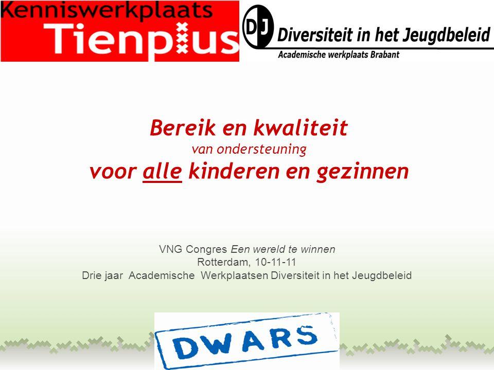 Bereik en kwaliteit van ondersteuning voor alle kinderen en gezinnen VNG Congres Een wereld te winnen Rotterdam, 10-11-11 Drie jaar Academische Werkplaatsen Diversiteit in het Jeugdbeleid