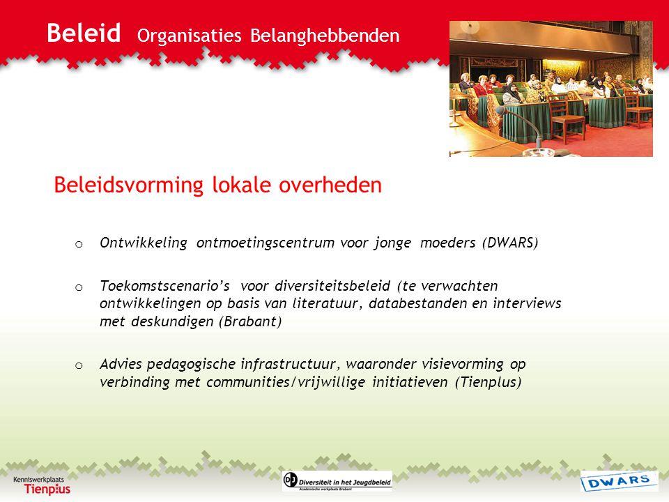 Beleid Organisaties Belanghebbenden Beleidsvorming lokale overheden o Ontwikkeling ontmoetingscentrum voor jonge moeders (DWARS) o Toekomstscenario's voor diversiteitsbeleid (te verwachten ontwikkelingen op basis van literatuur, databestanden en interviews met deskundigen (Brabant) o Advies pedagogische infrastructuur, waaronder visievorming op verbinding met communities/vrijwillige initiatieven (Tienplus)