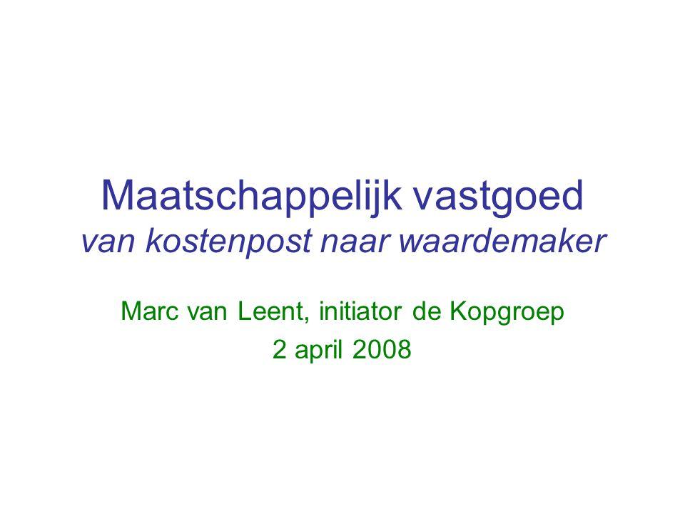 Maatschappelijk vastgoed van kostenpost naar waardemaker Marc van Leent, initiator de Kopgroep 2 april 2008