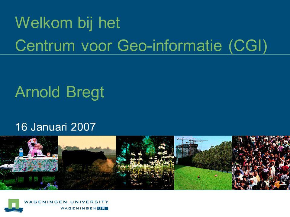 Welkom bij het Centrum voor Geo-informatie (CGI) Arnold Bregt 16 Januari 2007