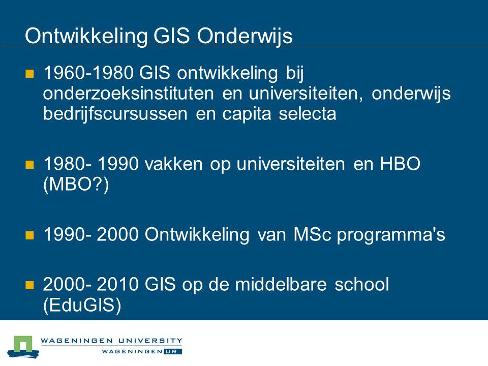 Ontwikkeling GIS Onderwijs 1960-1980 GIS ontwikkeling bij onderzoeksinstituten en universiteiten, onderwijs bedrijfscursussen en capita selecta 1980- 1990 vakken op universiteiten en HBO (MBO?) 1990- 2000 Ontwikkeling van MSc programma s 2000- 2010 GIS op de middelbare school (EduGIS)