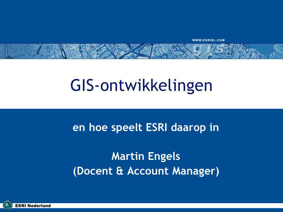 GIS-ontwikkelingen en hoe speelt ESRI daarop in Martin Engels (Docent & Account Manager)