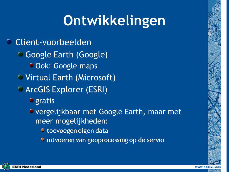 Ontwikkelingen Client-voorbeelden Google Earth (Google) Ook: Google maps Virtual Earth (Microsoft) ArcGIS Explorer (ESRI) gratis vergelijkbaar met Google Earth, maar met meer mogelijkheden: toevoegen eigen data uitvoeren van geoprocessing op de server