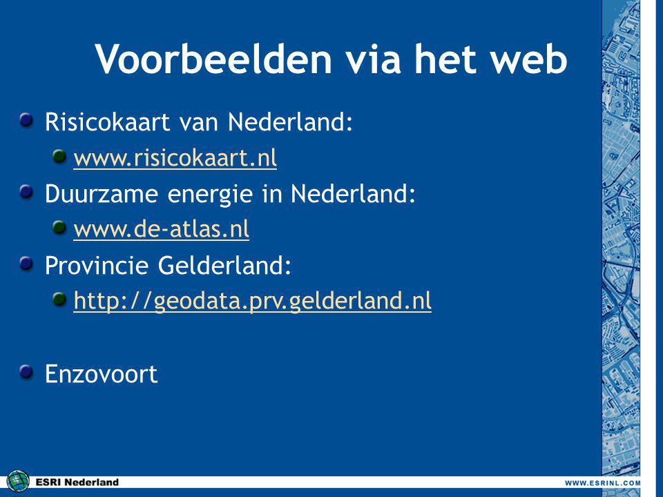 Voorbeelden via het web Risicokaart van Nederland: www.risicokaart.nl Duurzame energie in Nederland: www.de-atlas.nl Provincie Gelderland: http://geodata.prv.gelderland.nl Enzovoort