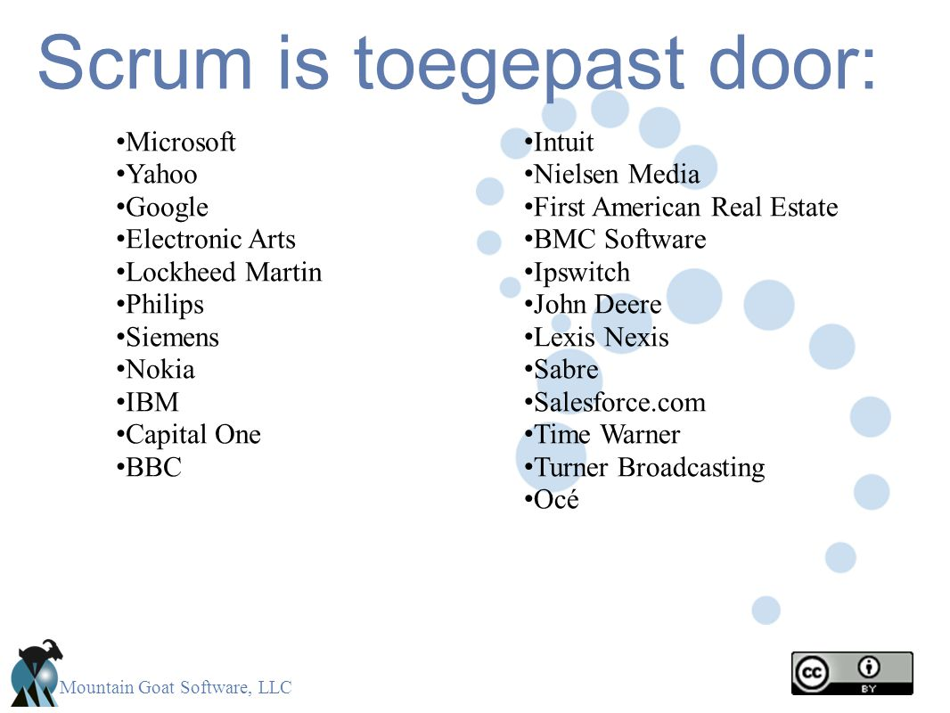 Mountain Goat Software, LLC Scrum is toegepast door: Microsoft Yahoo Google Electronic Arts Lockheed Martin Philips Siemens Nokia IBM Capital One BBC Intuit Nielsen Media First American Real Estate BMC Software Ipswitch John Deere Lexis Nexis Sabre Salesforce.com Time Warner Turner Broadcasting Océ