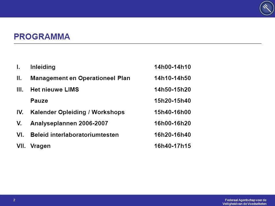 Federaal Agentschap voor de Veiligheid van de Voedselketen 2 PROGRAMMA I.Inleiding14h00-14h10 II.Management en Operationeel Plan14h10-14h50 III.Het nieuwe LIMS14h50-15h20 Pauze15h20-15h40 IV.Kalender Opleiding / Workshops15h40-16h00 V.Analyseplannen 2006-200716h00-16h20 VI.Beleid interlaboratoriumtesten16h20-16h40 VII.Vragen16h40-17h15