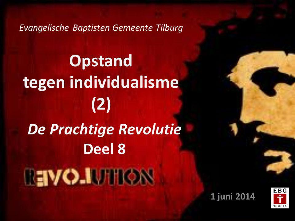 Opstand tegen individualisme (2) 1 juni 2014 Evangelische Baptisten Gemeente Tilburg De Prachtige Revolutie Deel 8