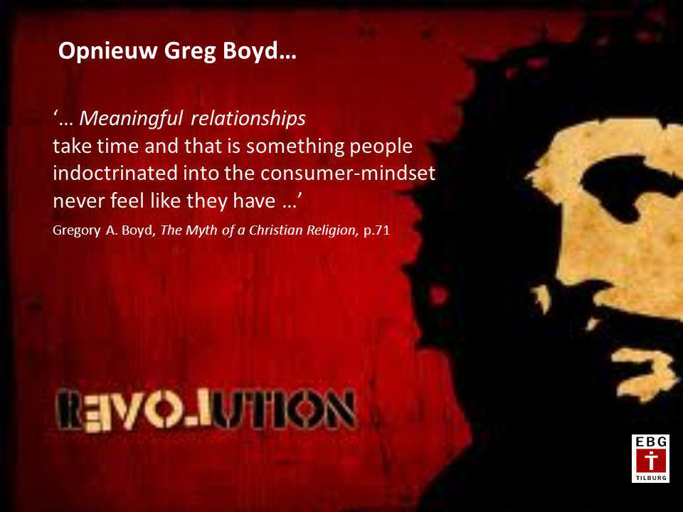 '… Meaningful relationships take time and that is something people indoctrinated into the consumer-mindset never feel like they have …' Gregory A.