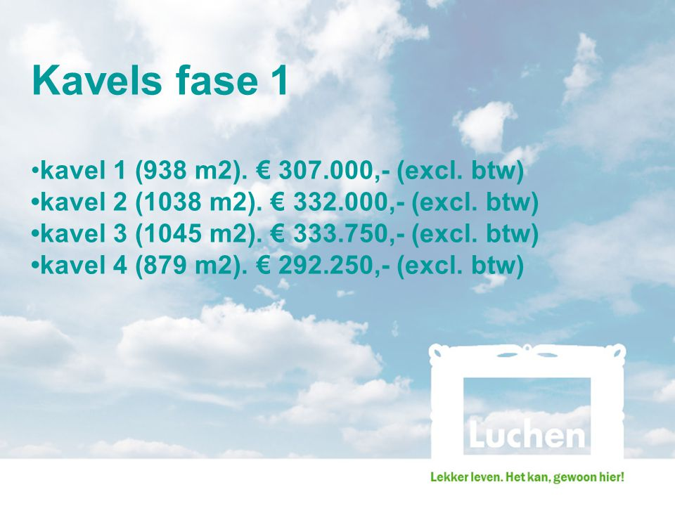 Kavels fase 1 kavel 1 (938 m2). € 307.000,- (excl. btw) kavel 2 (1038 m2). € 332.000,- (excl. btw) kavel 3 (1045 m2). € 333.750,- (excl. btw) kavel 4
