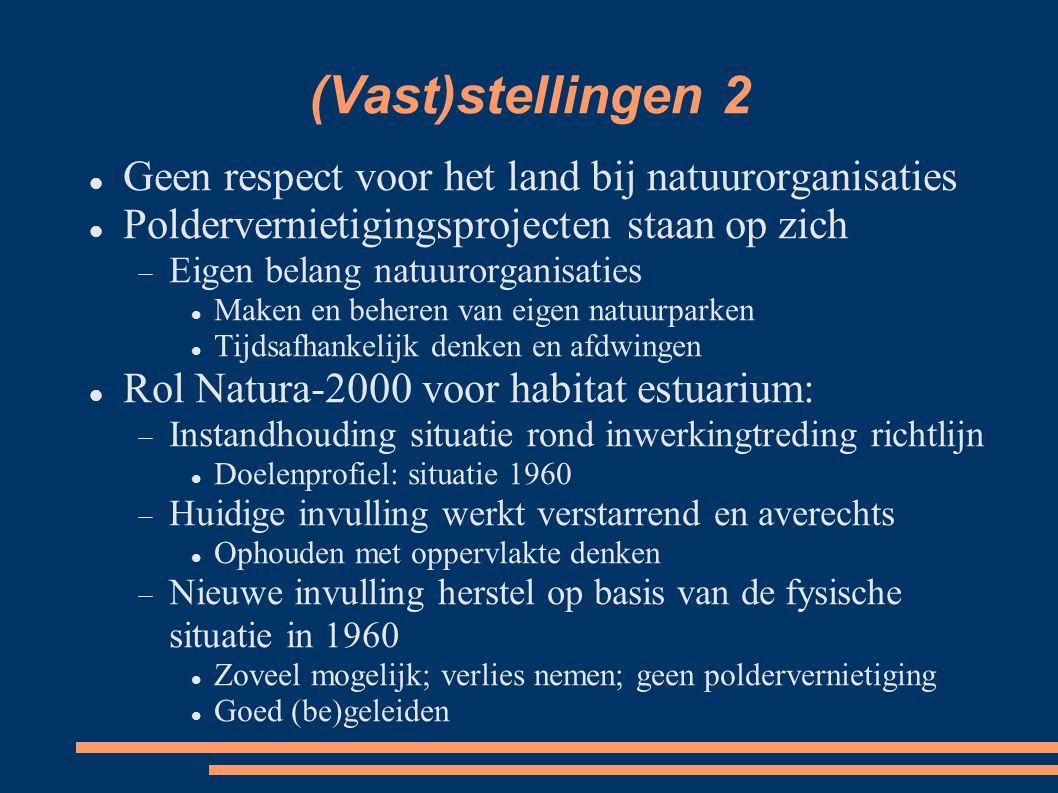 (Vast)stellingen 2 Geen respect voor het land bij natuurorganisaties Poldervernietigingsprojecten staan op zich  Eigen belang natuurorganisaties Maken en beheren van eigen natuurparken Tijdsafhankelijk denken en afdwingen Rol Natura-2000 voor habitat estuarium:  Instandhouding situatie rond inwerkingtreding richtlijn Doelenprofiel: situatie 1960  Huidige invulling werkt verstarrend en averechts Ophouden met oppervlakte denken  Nieuwe invulling herstel op basis van de fysische situatie in 1960 Zoveel mogelijk; verlies nemen; geen poldervernietiging Goed (be)geleiden
