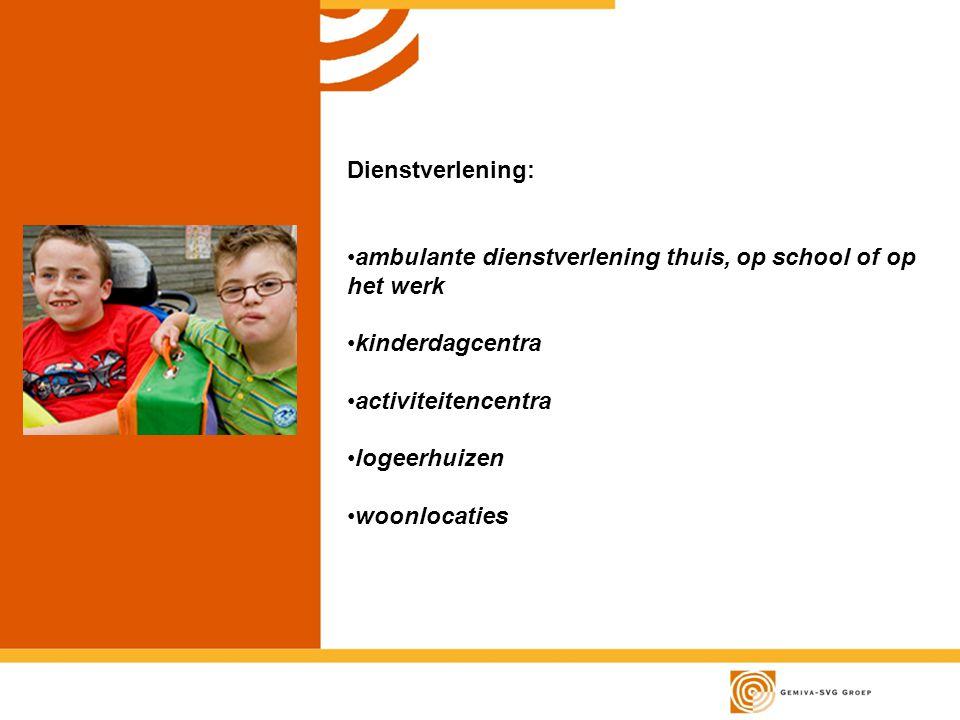 Dienstverlening: ambulante dienstverlening thuis, op school of op het werk kinderdagcentra activiteitencentra logeerhuizen woonlocaties