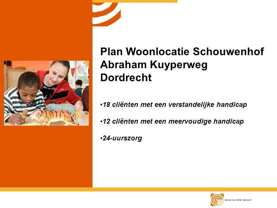 Plan Woonlocatie Schouwenhof Abraham Kuyperweg Dordrecht 18 cliënten met een verstandelijke handicap 12 cliënten met een meervoudige handicap 24-uurszorg