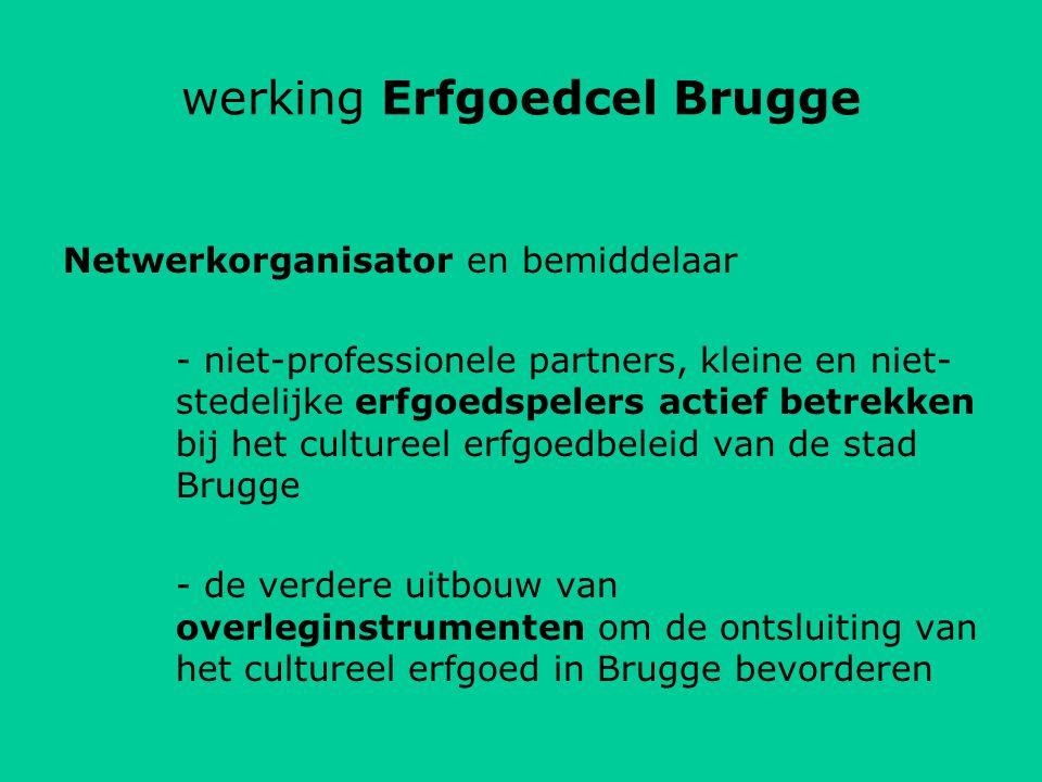 werking Erfgoedcel Brugge Netwerkorganisator en bemiddelaar - niet-professionele partners, kleine en niet- stedelijke erfgoedspelers actief betrekken bij het cultureel erfgoedbeleid van de stad Brugge - de verdere uitbouw van overleginstrumenten om de ontsluiting van het cultureel erfgoed in Brugge bevorderen