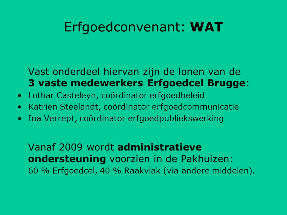 Erfgoedconvenant: WAT Vast onderdeel hiervan zijn de lonen van de 3 vaste medewerkers Erfgoedcel Brugge: Lothar Casteleyn, coördinator erfgoedbeleid Katrien Steelandt, coördinator erfgoedcommunicatie Ina Verrept, coördinator erfgoedpubliekswerking Vanaf 2009 wordt administratieve ondersteuning voorzien in de Pakhuizen: 60 % Erfgoedcel, 40 % Raakvlak (via andere middelen).