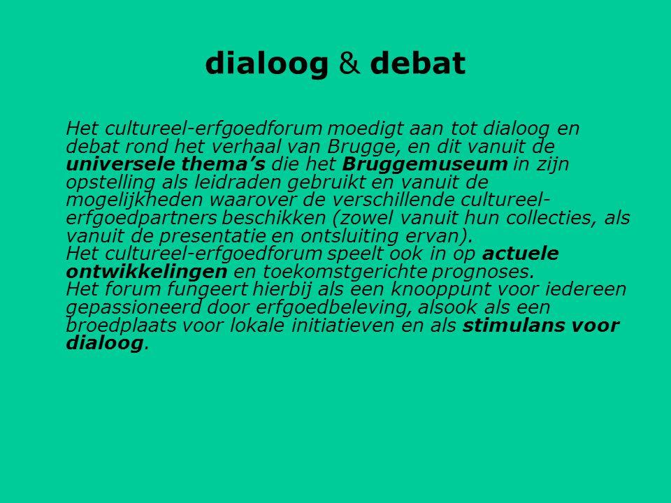dialoog & debat Het cultureel-erfgoedforum moedigt aan tot dialoog en debat rond het verhaal van Brugge, en dit vanuit de universele thema's die het Bruggemuseum in zijn opstelling als leidraden gebruikt en vanuit de mogelijkheden waarover de verschillende cultureel- erfgoedpartners beschikken (zowel vanuit hun collecties, als vanuit de presentatie en ontsluiting ervan).