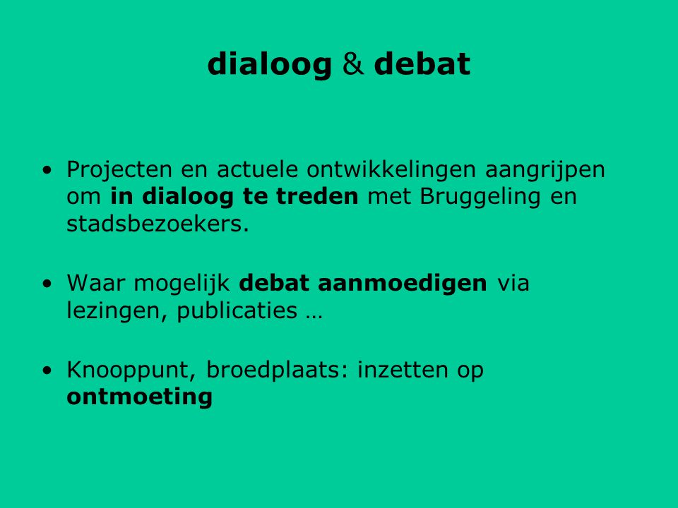 dialoog & debat Projecten en actuele ontwikkelingen aangrijpen om in dialoog te treden met Bruggeling en stadsbezoekers.