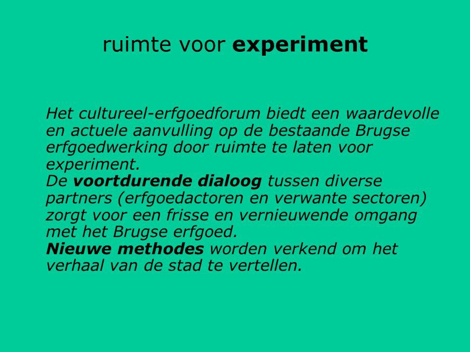 ruimte voor experiment Het cultureel-erfgoedforum biedt een waardevolle en actuele aanvulling op de bestaande Brugse erfgoedwerking door ruimte te laten voor experiment.