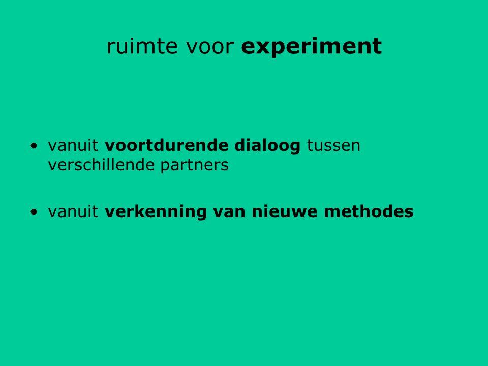 ruimte voor experiment vanuit voortdurende dialoog tussen verschillende partners vanuit verkenning van nieuwe methodes