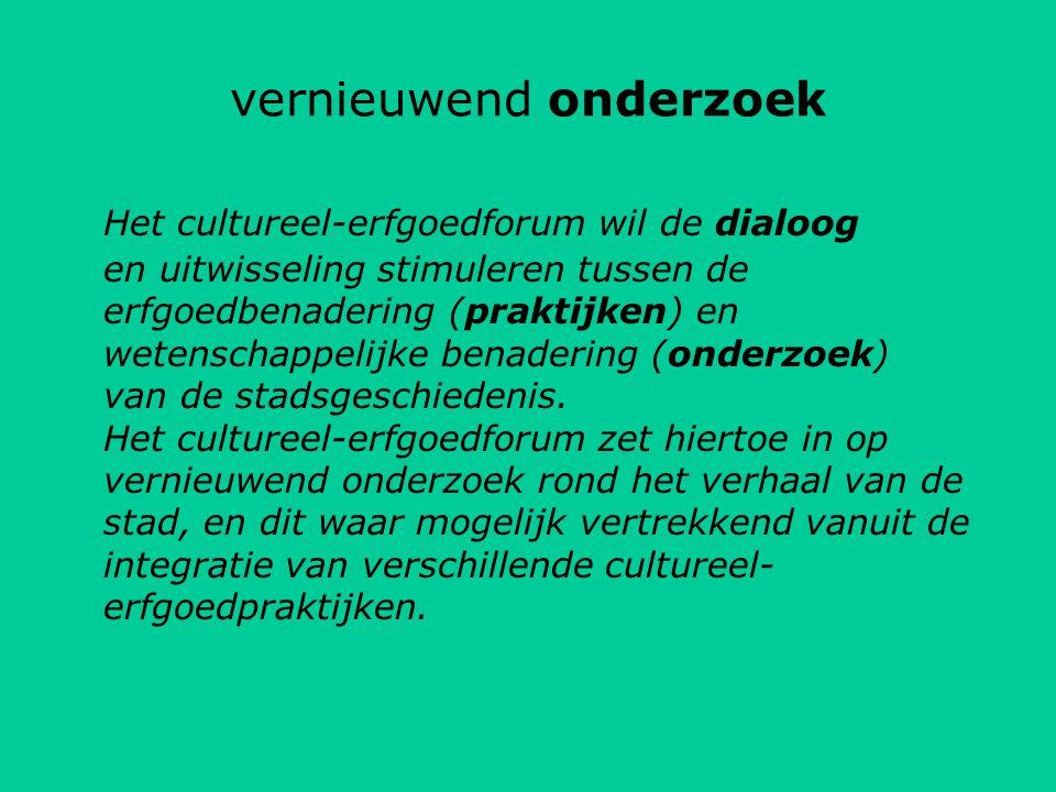 vernieuwend onderzoek Het cultureel-erfgoedforum wil de dialoog en uitwisseling stimuleren tussen de erfgoedbenadering (praktijken) en wetenschappelijke benadering (onderzoek) van de stadsgeschiedenis.