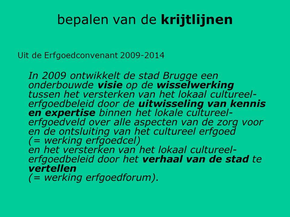 bepalen van de krijtlijnen Uit de Erfgoedconvenant 2009-2014 In 2009 ontwikkelt de stad Brugge een onderbouwde visie op de wisselwerking tussen het versterken van het lokaal cultureel- erfgoedbeleid door de uitwisseling van kennis en expertise binnen het lokale cultureel- erfgoedveld over alle aspecten van de zorg voor en de ontsluiting van het cultureel erfgoed (= werking erfgoedcel) en het versterken van het lokaal cultureel- erfgoedbeleid door het verhaal van de stad te vertellen (= werking erfgoedforum).