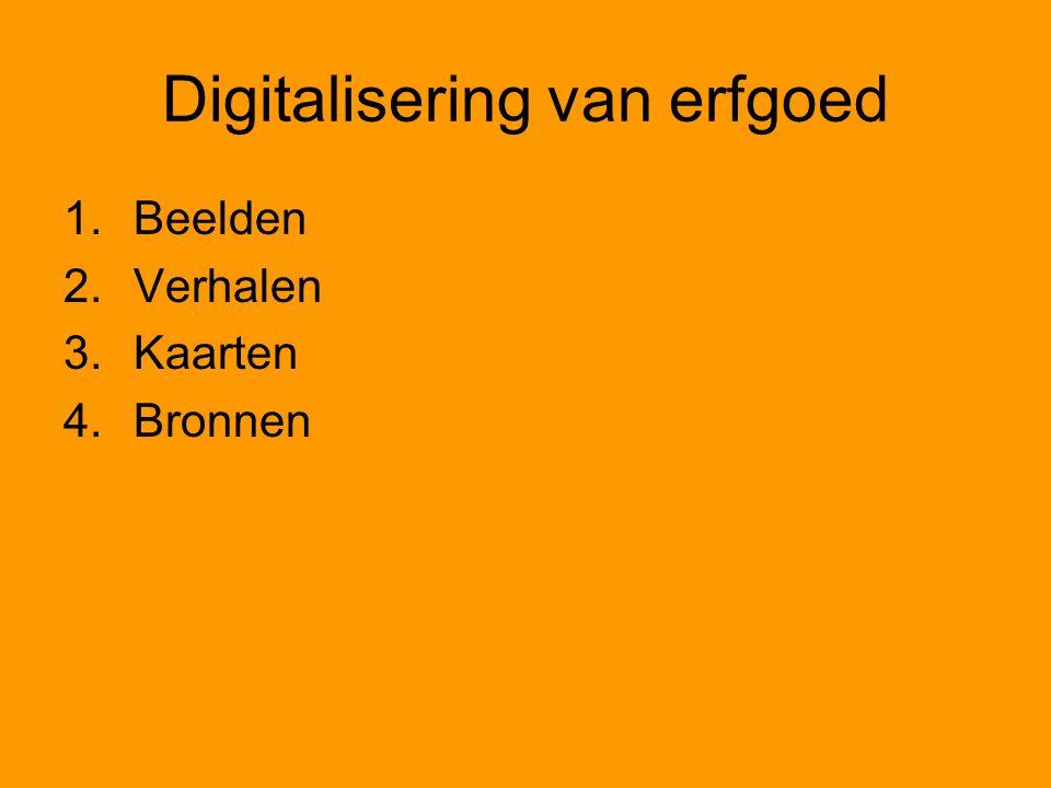 Digitalisering van erfgoed 1.Beelden 2.Verhalen 3.Kaarten 4.Bronnen