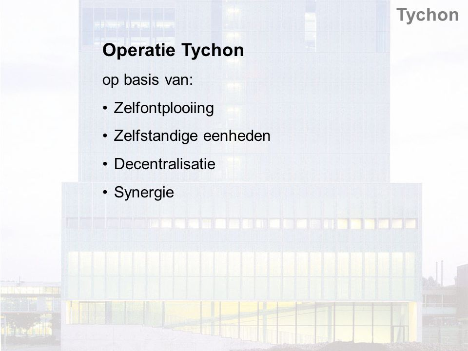 Operatie Tychon op basis van: Zelfontplooiing Zelfstandige eenheden Decentralisatie Synergie Tychon