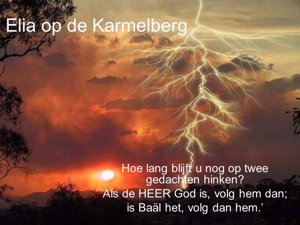 Elia op de Karmelberg Hoe lang blijft u nog op twee gedachten hinken? Als de HEER God is, volg hem dan; is Baäl het, volg dan hem.'